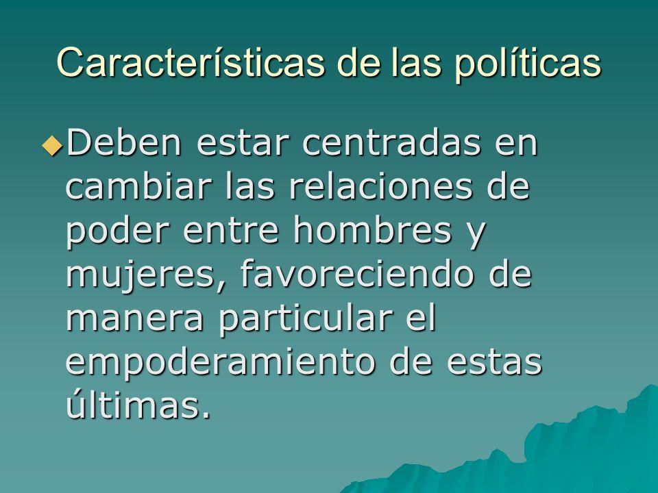 Características de las políticas Deben estar centradas en cambiar las relaciones de poder entre hombres y mujeres, favoreciendo de manera particular el empoderamiento de estas últimas.