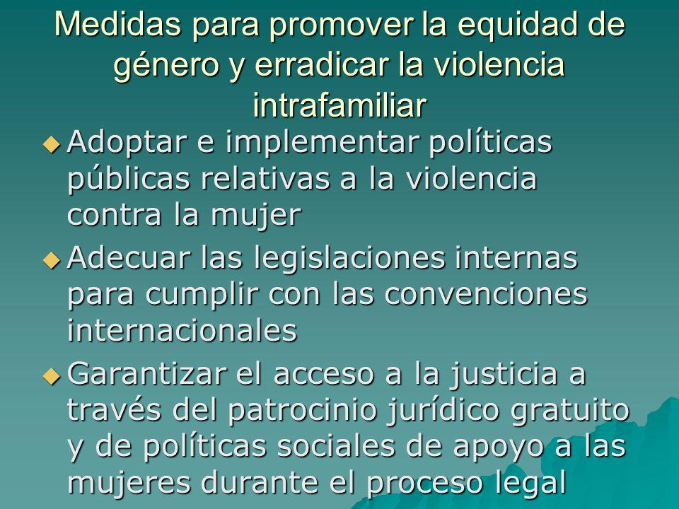 Medidas para promover la equidad de género y erradicar la violencia intrafamiliar Adoptar e implementar políticas públicas relativas a la violencia co