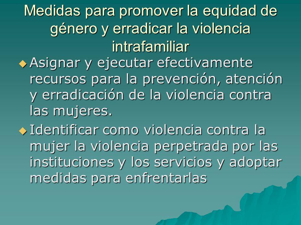 Medidas para promover la equidad de género y erradicar la violencia intrafamiliar Asignar y ejecutar efectivamente recursos para la prevención, atención y erradicación de la violencia contra las mujeres.