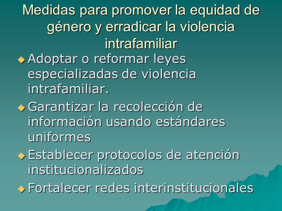 Medidas para promover la equidad de género y erradicar la violencia intrafamiliar Adoptar o reformar leyes especializadas de violencia intrafamiliar.
