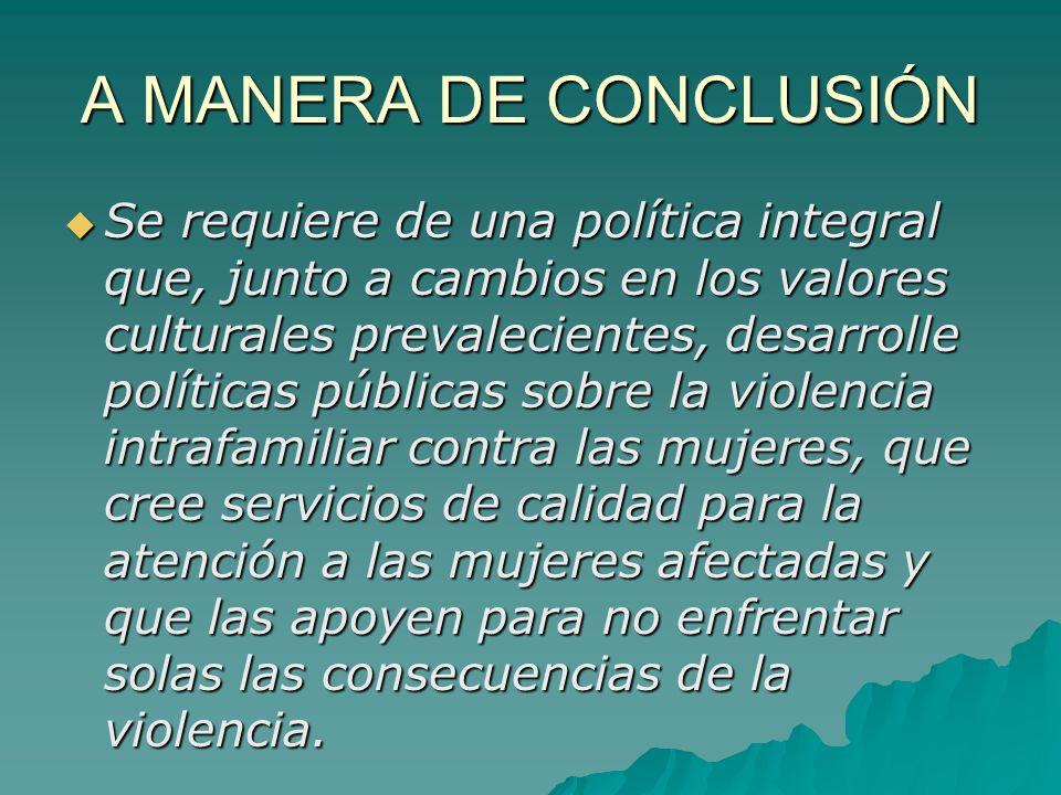 A MANERA DE CONCLUSIÓN Se requiere de una política integral que, junto a cambios en los valores culturales prevalecientes, desarrolle políticas públic