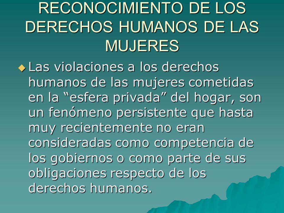 RECONOCIMIENTO DE LOS DERECHOS HUMANOS DE LAS MUJERES Las violaciones a los derechos humanos de las mujeres cometidas en la esfera privada del hogar, son un fenómeno persistente que hasta muy recientemente no eran consideradas como competencia de los gobiernos o como parte de sus obligaciones respecto de los derechos humanos.