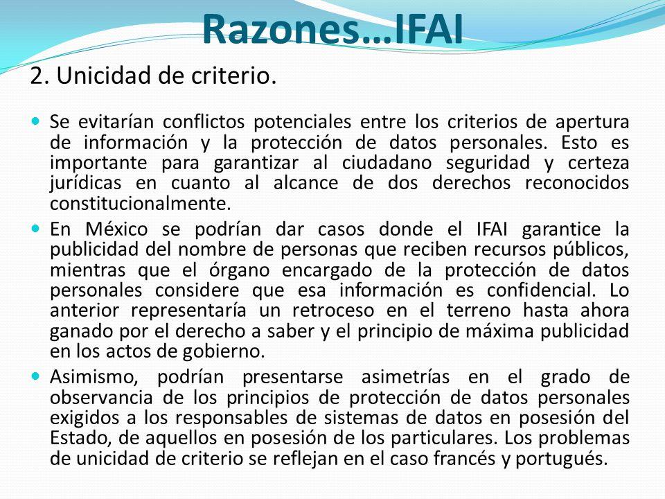 Razones…IFAI 2. Unicidad de criterio. Se evitarían conflictos potenciales entre los criterios de apertura de información y la protección de datos pers