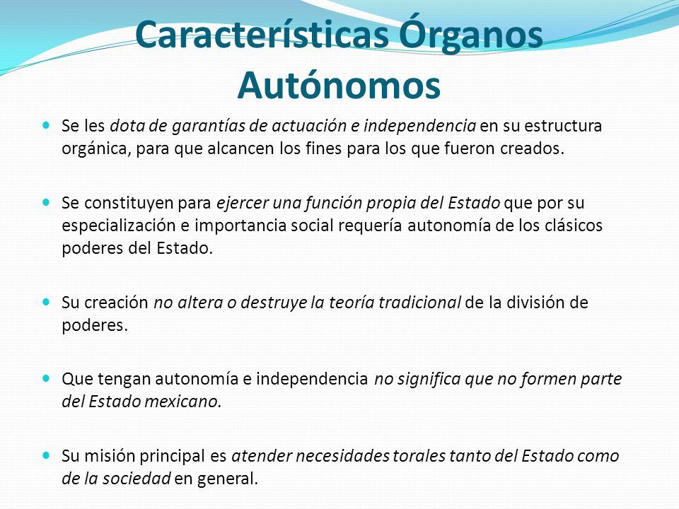 Características Órganos Autónomos Se les dota de garantías de actuación e independencia en su estructura orgánica, para que alcancen los fines para lo