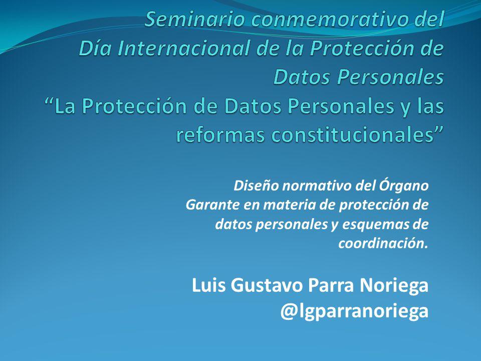 Diseño normativo del Órgano Garante en materia de protección de datos personales y esquemas de coordinación. Luis Gustavo Parra Noriega @lgparranorieg