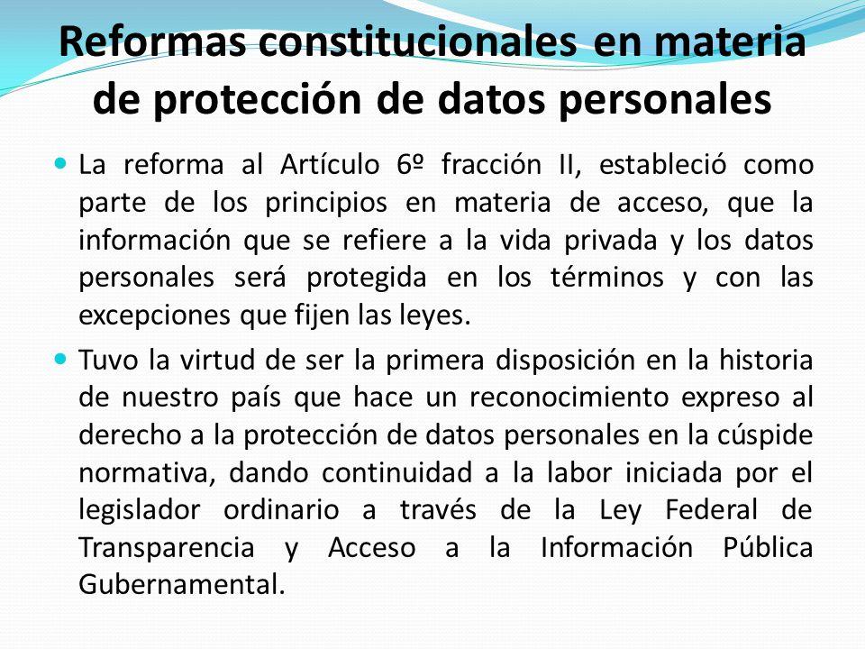 Reformas constitucionales en materia de protección de datos personales La reforma al Artículo 6º fracción II, estableció como parte de los principios