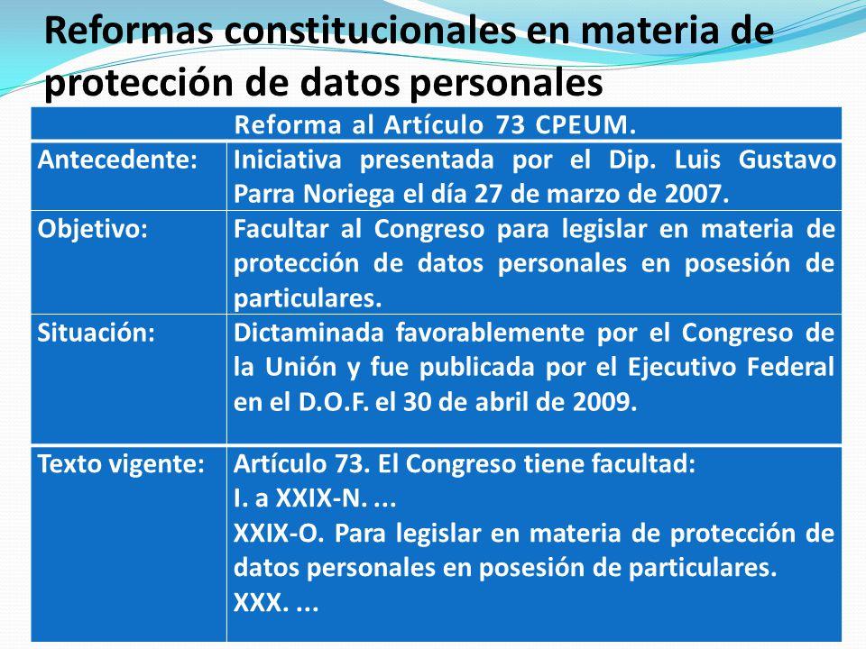 Reformas constitucionales en materia de protección de datos personales Reforma al Artículo 73 CPEUM. Antecedente:Iniciativa presentada por el Dip. Lui