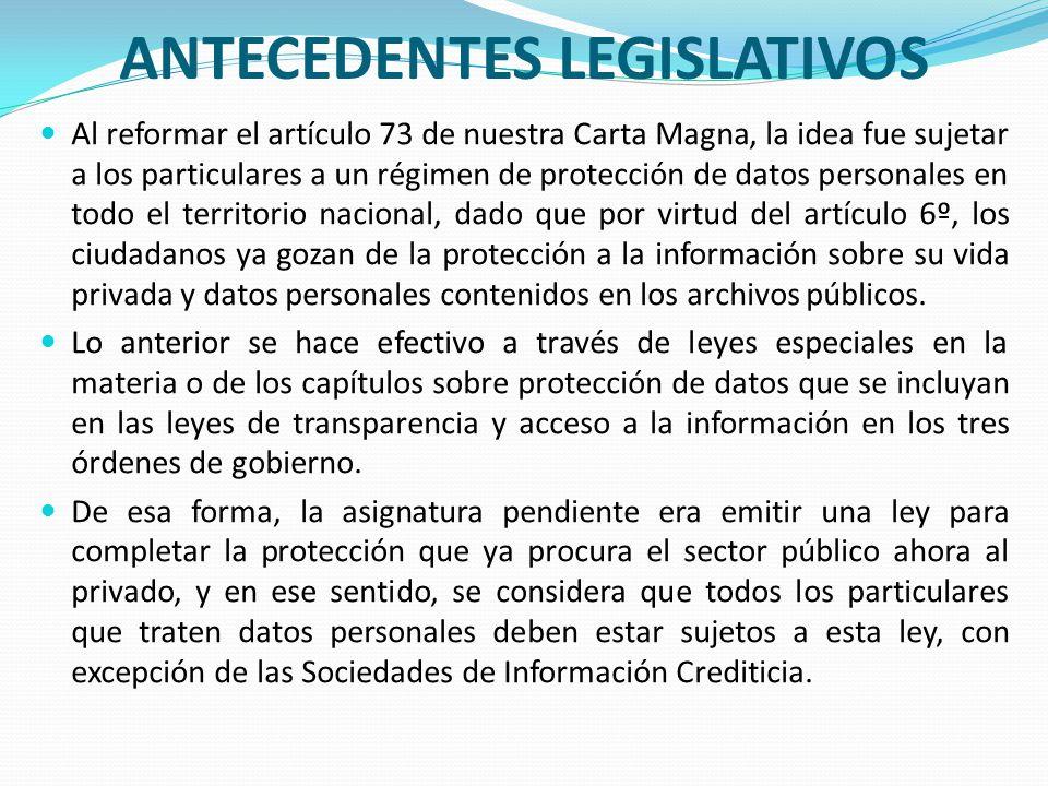ANTECEDENTES LEGISLATIVOS Al reformar el artículo 73 de nuestra Carta Magna, la idea fue sujetar a los particulares a un régimen de protección de dato