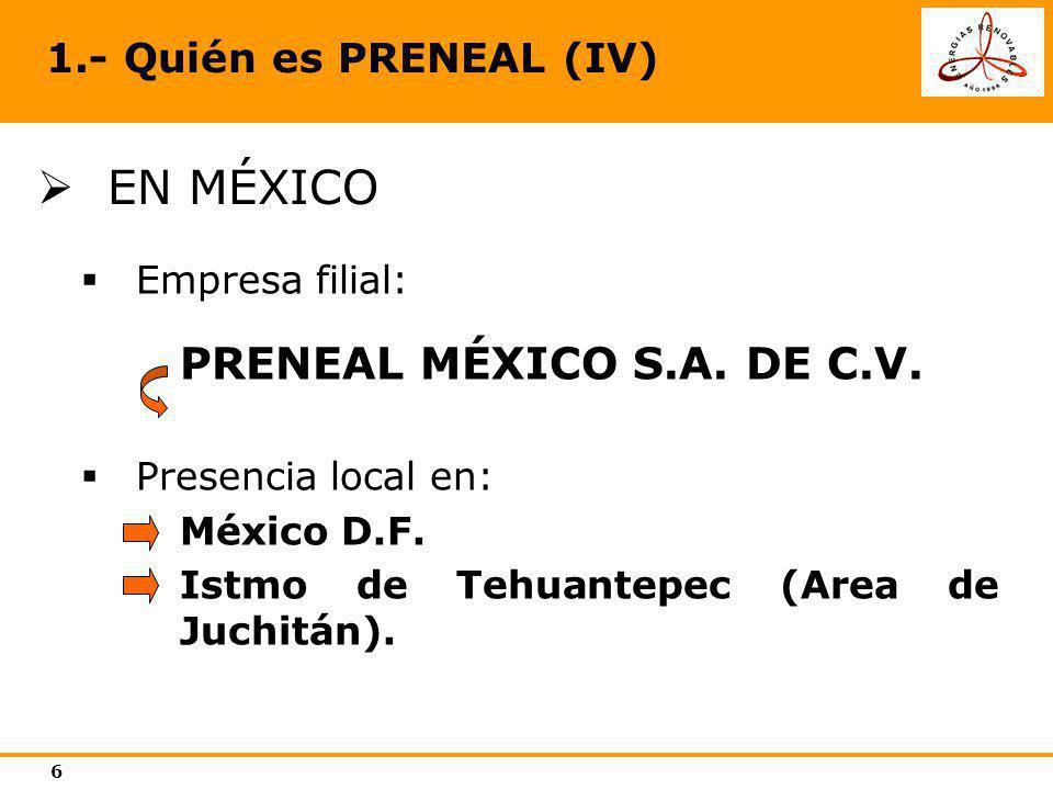 6 1.- Quién es PRENEAL (IV) EN MÉXICO Empresa filial: PRENEAL MÉXICO S.A. DE C.V. Presencia local en: México D.F. Istmo de Tehuantepec (Area de Juchit