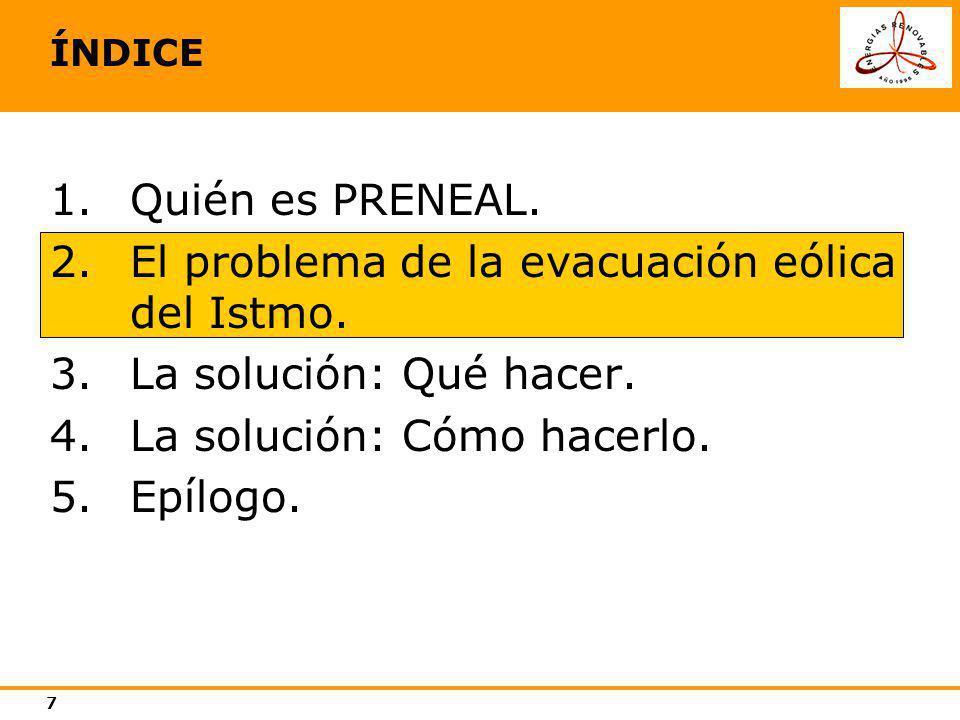 7 ÍNDICE 1.Quién es PRENEAL. 2.El problema de la evacuación eólica del Istmo. 3.La solución: Qué hacer. 4.La solución: Cómo hacerlo. 5.Epílogo.