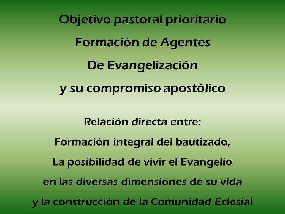 Objetivo pastoral prioritario Formación de Agentes De Evangelización y su compromiso apostólico Relación directa entre: Formación integral del bautiza