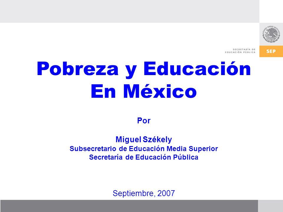Pobreza y Educación En México Por Miguel Székely Subsecretario de Educación Media Superior Secretaría de Educación Pública Septiembre, 2007
