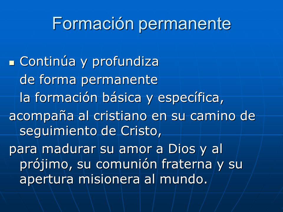 Formación permanente Continúa y profundiza de forma permanente la formación básica y específica, acompaña al cristiano en su camino de seguimiento de Cristo, para madurar su amor a Dios y al prójimo, su comunión fraterna y su apertura misionera al mundo.