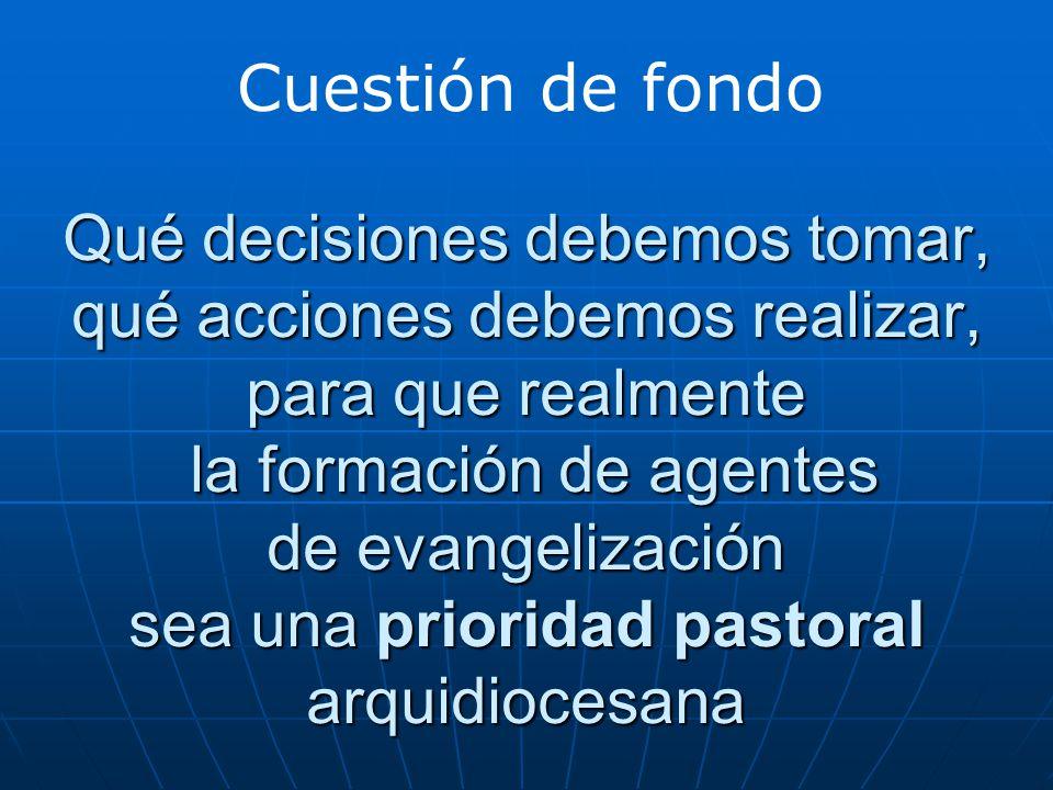 Qué decisiones debemos tomar, qué acciones debemos realizar, para que realmente la formación de agentes de evangelización sea una prioridad pastoral arquidiocesana Cuestión de fondo