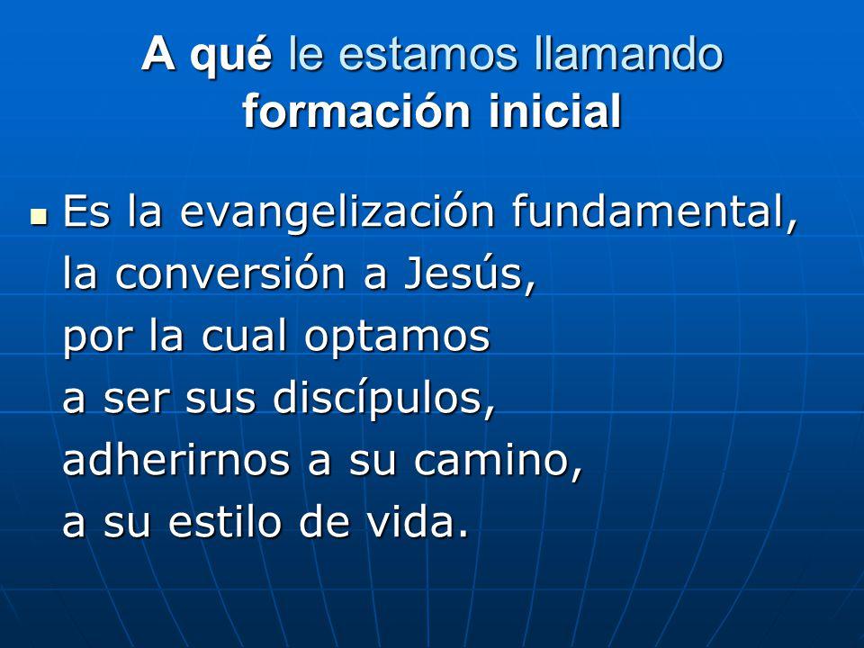 A qué le estamos llamando formación inicial Es Es la evangelización fundamental, la conversión a Jesús, por la cual optamos a ser sus discípulos, adherirnos a su camino, a su estilo de vida.