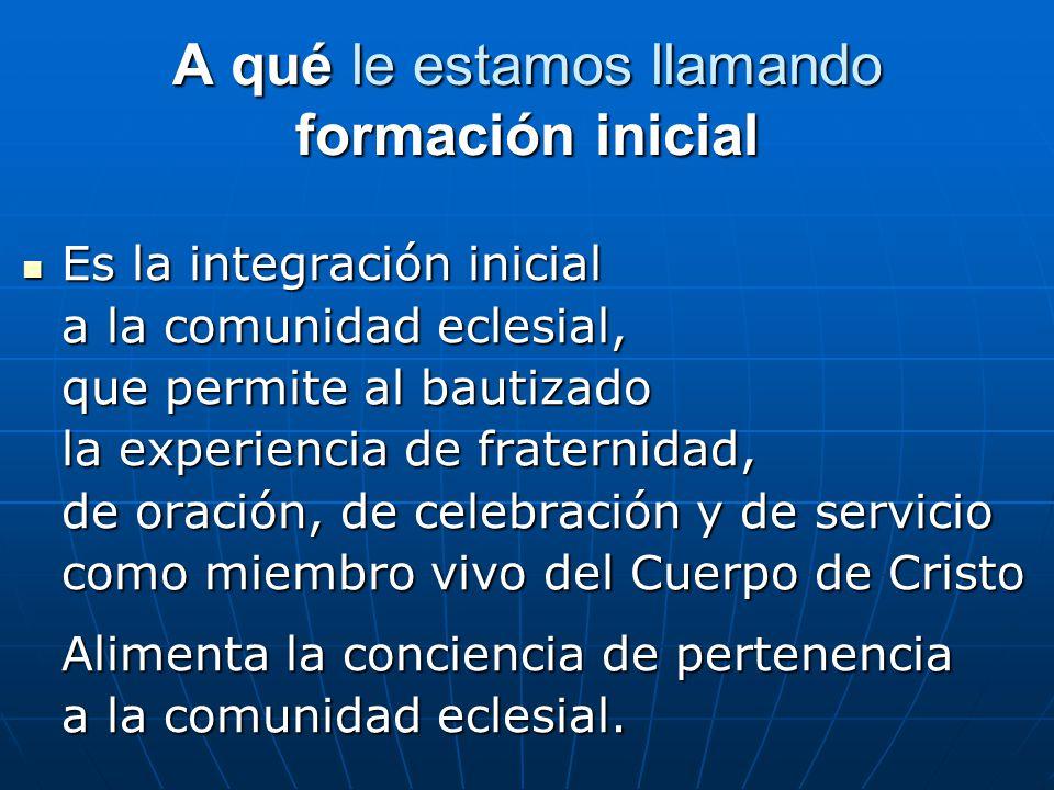 A qué le estamos llamando formación inicial Es la integración inicial Es la integración inicial a la comunidad eclesial, que permite al bautizado la e