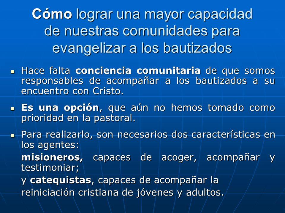 Cómo lograr una mayor capacidad de nuestras comunidades para evangelizar a los bautizados Hace falta conciencia comunitaria de que somos responsables de acompañar a los bautizados a su encuentro con Cristo.
