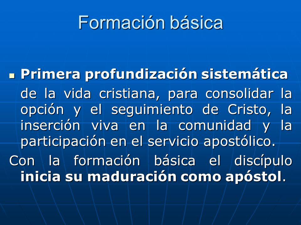 Formación básica Primera profundización sistemática de la vida cristiana, para consolidar la opción y el seguimiento de Cristo, la inserción viva en la comunidad y la participación en el servicio apostólico.