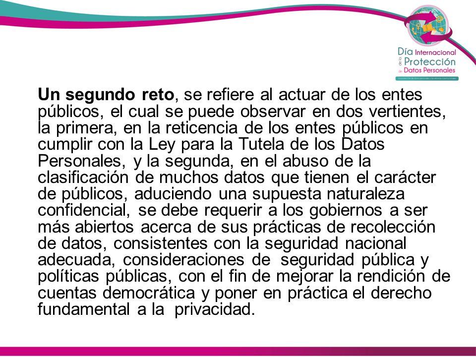 Un segundo reto, se refiere al actuar de los entes públicos, el cual se puede observar en dos vertientes, la primera, en la reticencia de los entes públicos en cumplir con la Ley para la Tutela de los Datos Personales, y la segunda, en el abuso de la clasificación de muchos datos que tienen el carácter de públicos, aduciendo una supuesta naturaleza confidencial, se debe requerir a los gobiernos a ser más abiertos acerca de sus prácticas de recolección de datos, consistentes con la seguridad nacional adecuada, consideraciones de seguridad pública y políticas públicas, con el fin de mejorar la rendición de cuentas democrática y poner en práctica el derecho fundamental a la privacidad.