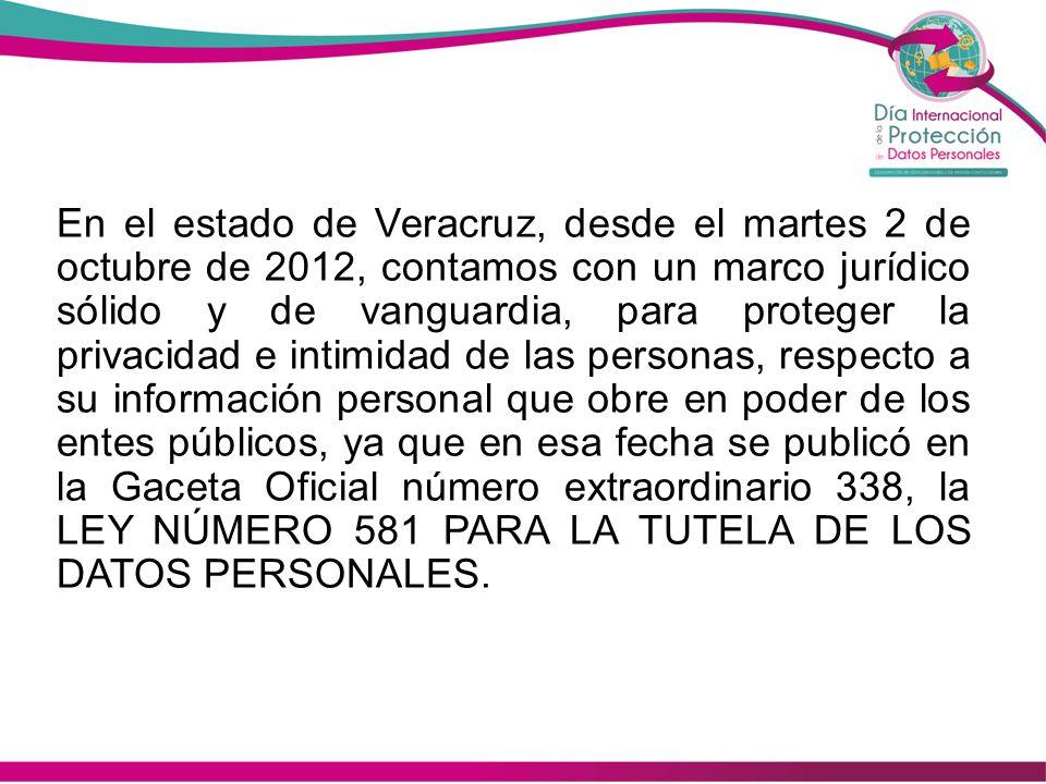 En el estado de Veracruz, desde el martes 2 de octubre de 2012, contamos con un marco jurídico sólido y de vanguardia, para proteger la privacidad e intimidad de las personas, respecto a su información personal que obre en poder de los entes públicos, ya que en esa fecha se publicó en la Gaceta Oficial número extraordinario 338, la LEY NÚMERO 581 PARA LA TUTELA DE LOS DATOS PERSONALES.