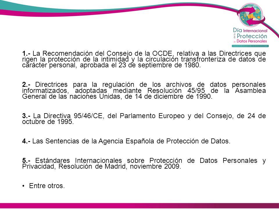 1.- La Recomendación del Consejo de la OCDE, relativa a las Directrices que rigen la protección de la intimidad y la circulación transfronteriza de datos de carácter personal, aprobada el 23 de septiembre de 1980.