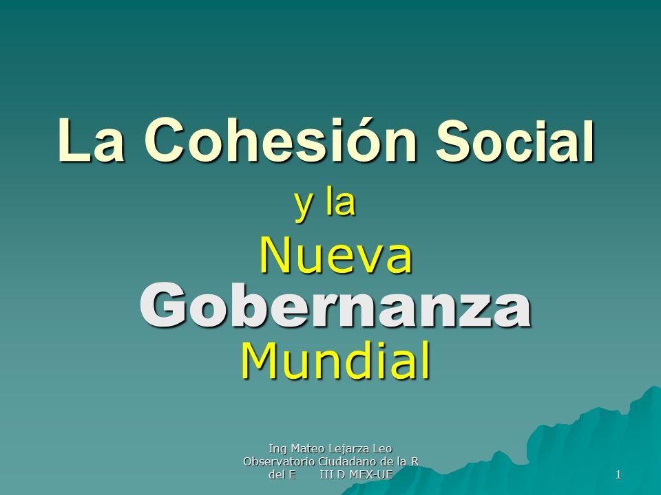 Ing Mateo Lejarza Leo Observatorio Ciudadano de la R del E III D MEX-UE 1 La Cohesión Social y la Nueva Gobernanza Mundial