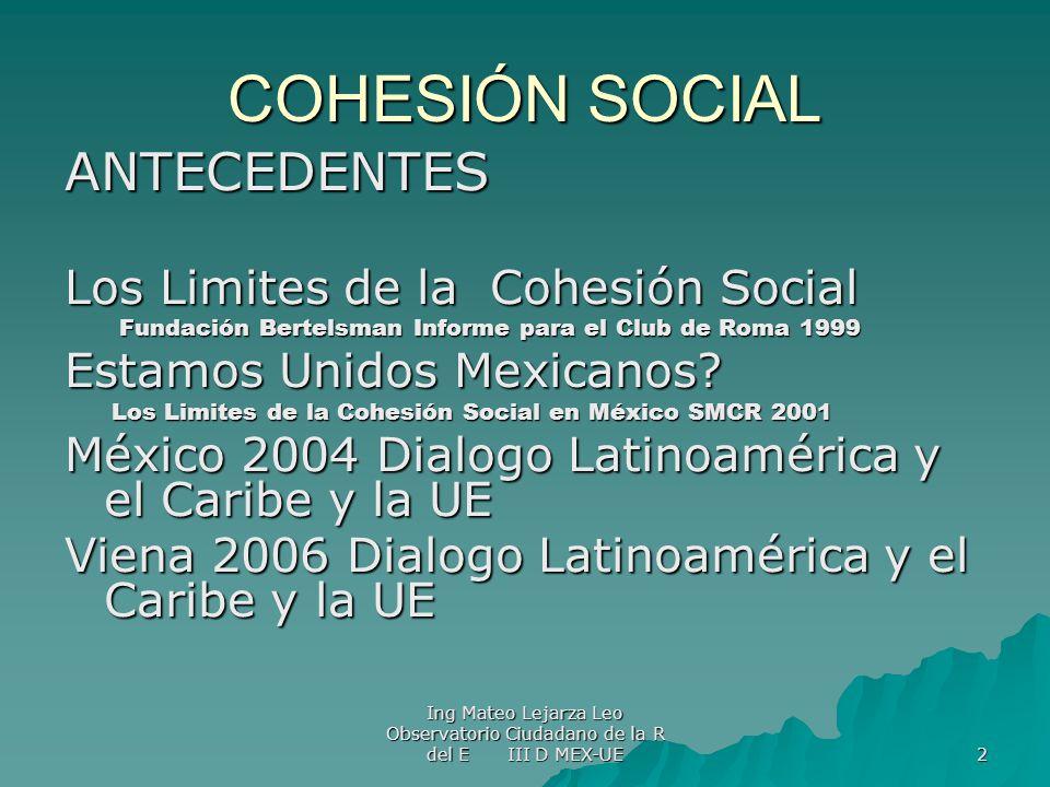 Ing Mateo Lejarza Leo Observatorio Ciudadano de la R del E III D MEX-UE 2 COHESIÓN SOCIAL ANTECEDENTES Los Limites de la Cohesión Social Fundación Ber