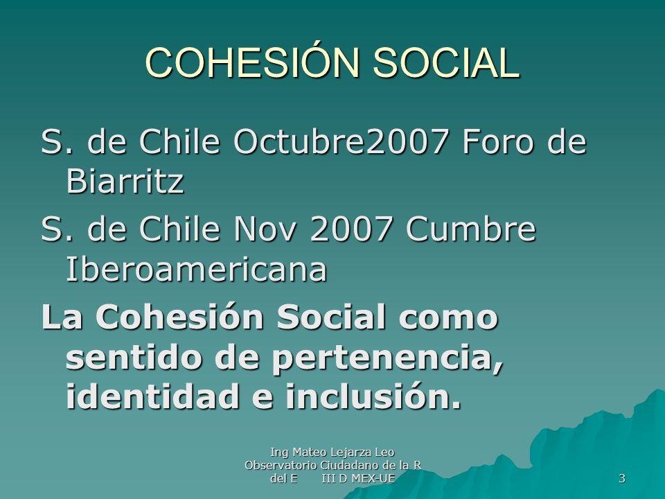 Ing Mateo Lejarza Leo Observatorio Ciudadano de la R del E III D MEX-UE 3 COHESIÓN SOCIAL S. de Chile Octubre2007 Foro de Biarritz S. de Chile Nov 200