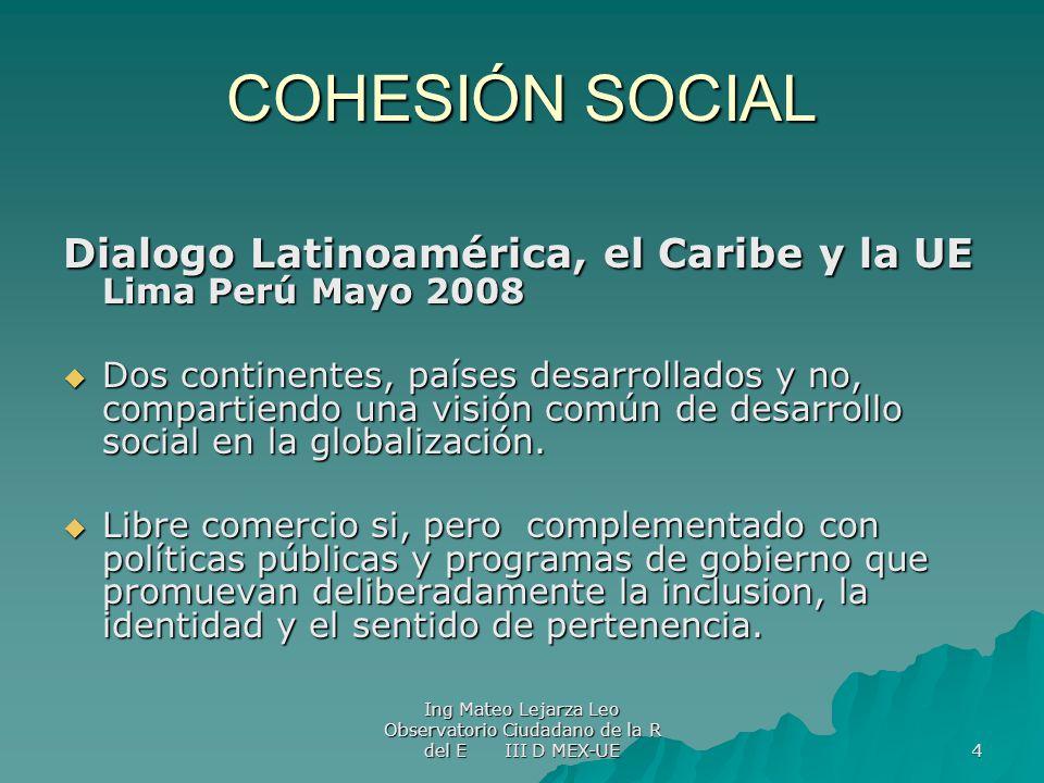 Ing Mateo Lejarza Leo Observatorio Ciudadano de la R del E III D MEX-UE 4 COHESIÓN SOCIAL Dialogo Latinoamérica, el Caribe y la UE Lima Perú Mayo 2008