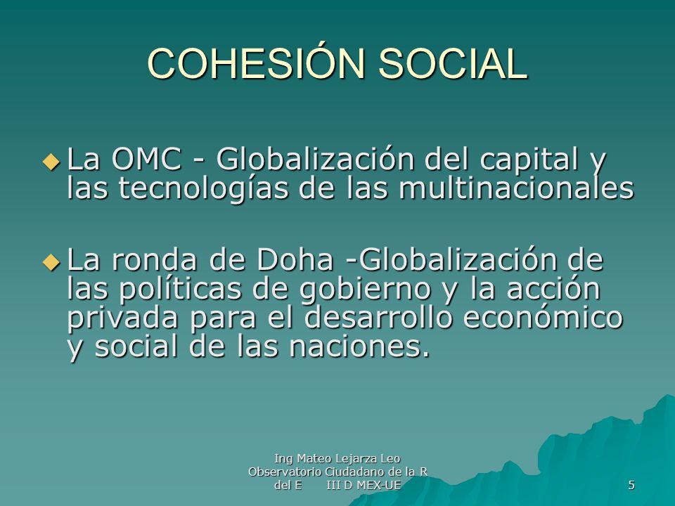 Ing Mateo Lejarza Leo Observatorio Ciudadano de la R del E III D MEX-UE 5 COHESIÓN SOCIAL La OMC - Globalización del capital y las tecnologías de las