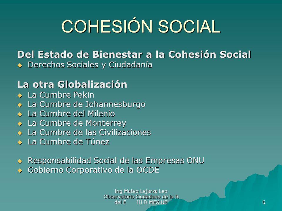 Ing Mateo Lejarza Leo Observatorio Ciudadano de la R del E III D MEX-UE 6 COHESIÓN SOCIAL Del Estado de Bienestar a la Cohesión Social Derechos Social