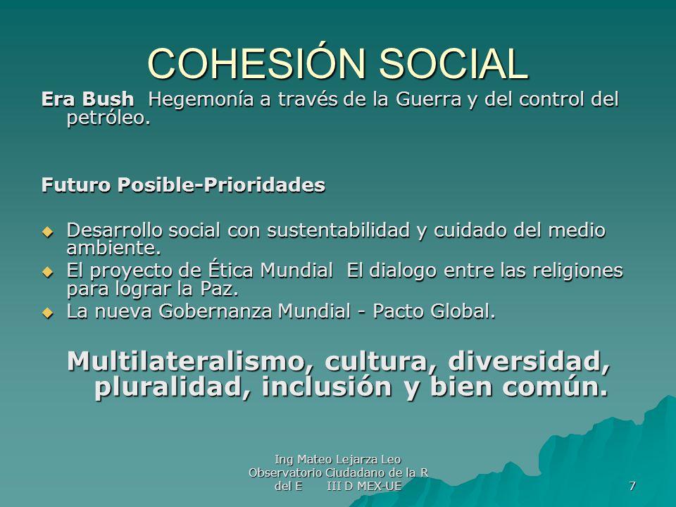 Ing Mateo Lejarza Leo Observatorio Ciudadano de la R del E III D MEX-UE 7 COHESIÓN SOCIAL Era Bush Hegemonía a través de la Guerra y del control del p