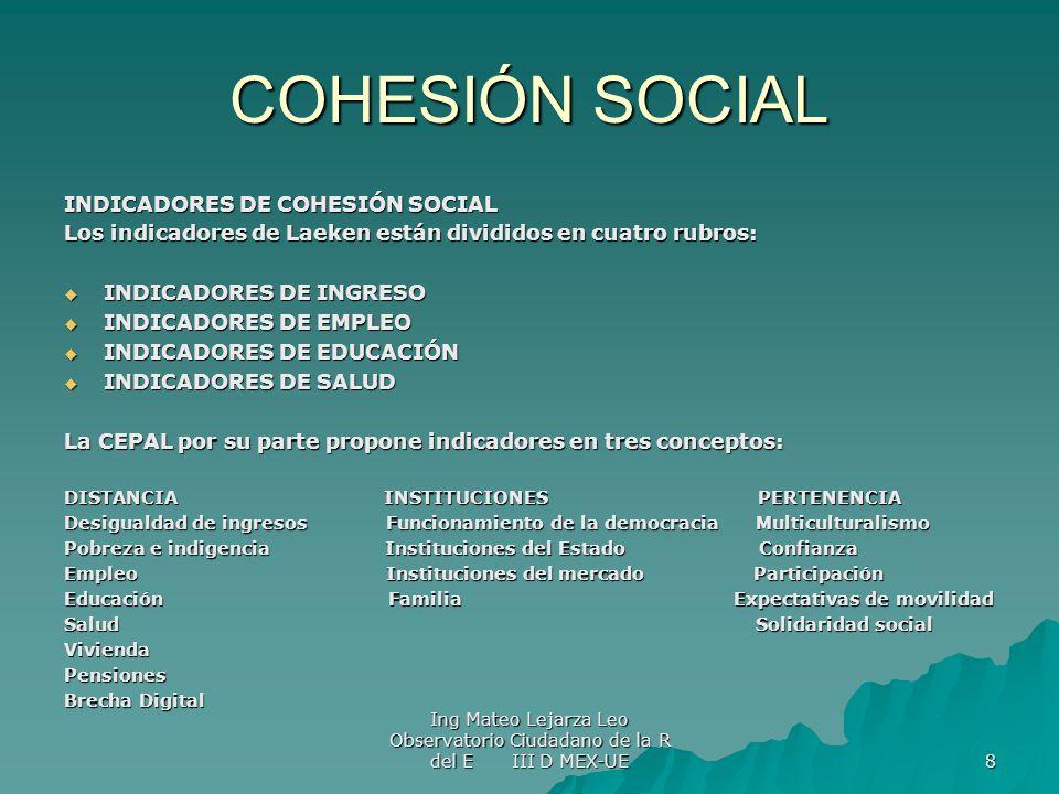 Ing Mateo Lejarza Leo Observatorio Ciudadano de la R del E III D MEX-UE 8 COHESIÓN SOCIAL INDICADORES DE COHESIÓN SOCIAL Los indicadores de Laeken est