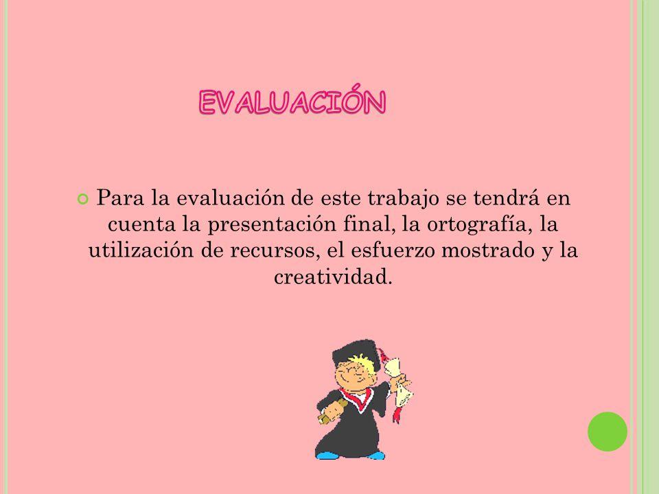 Para la evaluación de este trabajo se tendrá en cuenta la presentación final, la ortografía, la utilización de recursos, el esfuerzo mostrado y la cre