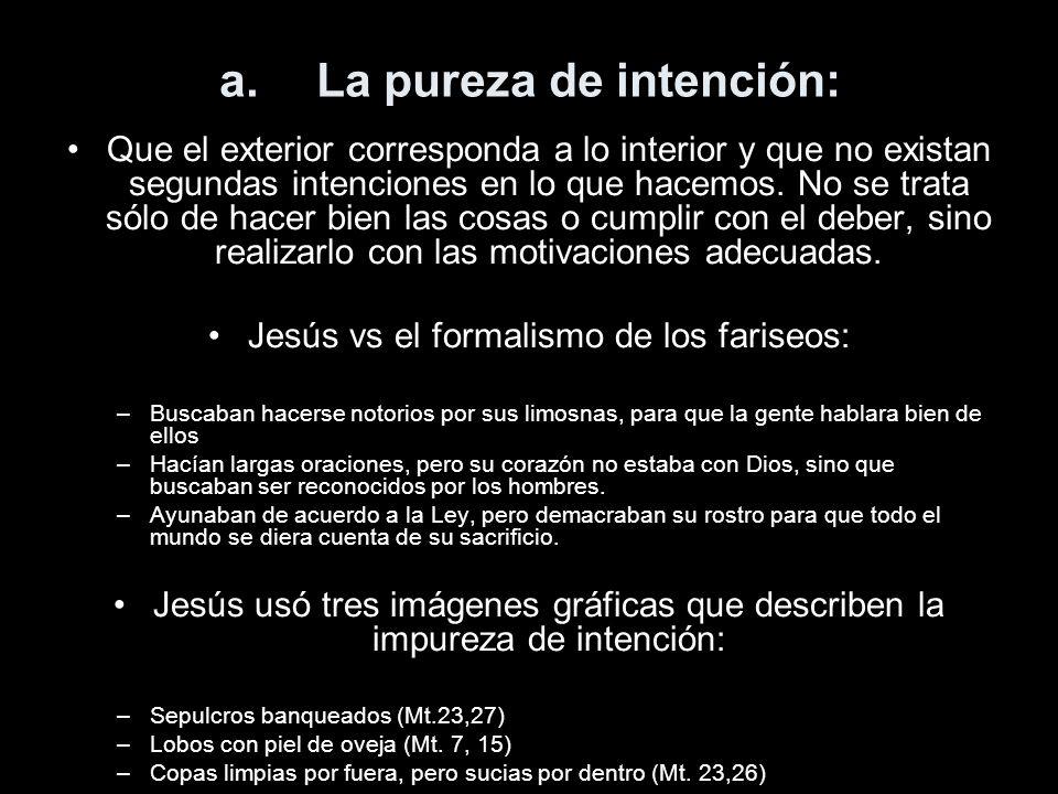 a.La pureza de intención: Que el exterior corresponda a lo interior y que no existan segundas intenciones en lo que hacemos. No se trata sólo de hacer