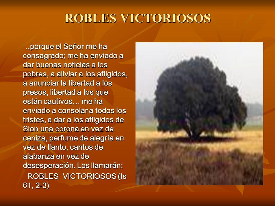 ROBLES VICTORIOSOS..porque el Señor me ha consagrado; me ha enviado a dar buenas noticias a los pobres, a aliviar a los afligidos, a anunciar la liber