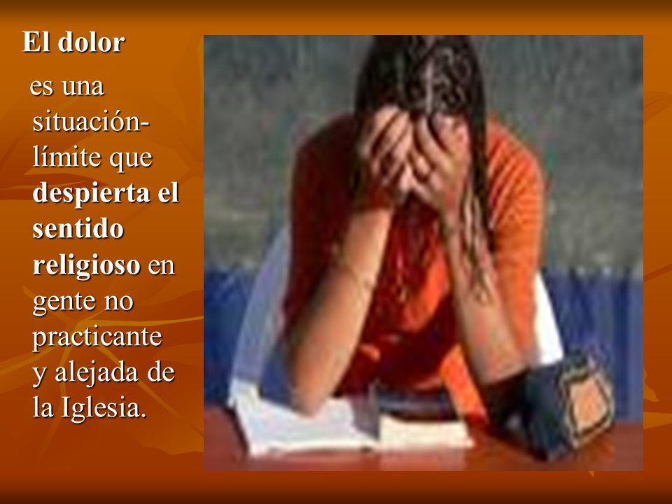 El dolor El dolor es una situación- límite que despierta el sentido religioso en gente no practicante y alejada de la Iglesia. es una situación- límit