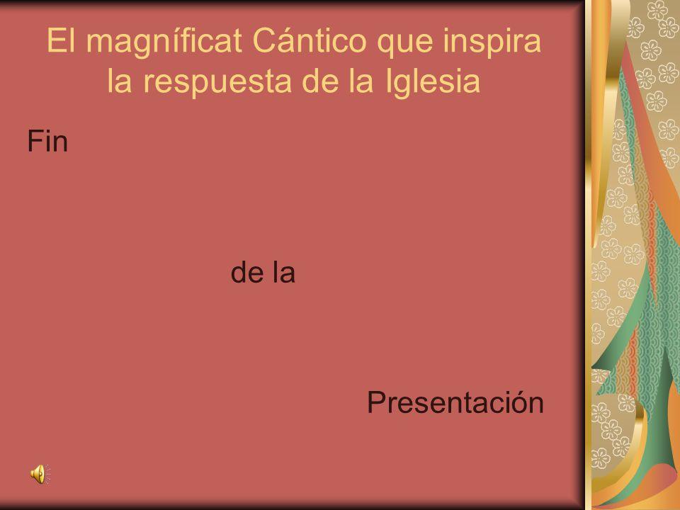 El magníficat Cántico que inspira la respuesta de la Iglesia Fin de la Presentación