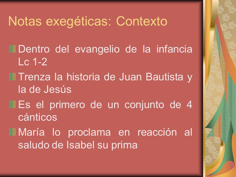 Notas exegéticas: Contexto Dentro del evangelio de la infancia Lc 1-2 Trenza la historia de Juan Bautista y la de Jesús Es el primero de un conjunto de 4 cánticos María lo proclama en reacción al saludo de Isabel su prima