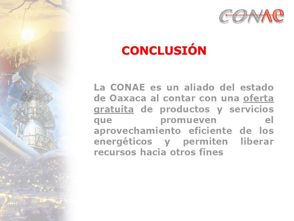 CONCLUSIÓN La CONAE es un aliado del estado de Oaxaca al contar con una oferta gratuita de productos y servicios que promueven el aprovechamiento eficiente de los energéticos y permiten liberar recursos hacia otros fines