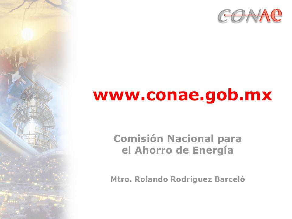 Comisión Nacional para el Ahorro de Energía Mtro. Rolando Rodríguez Barceló www.conae.gob.mx