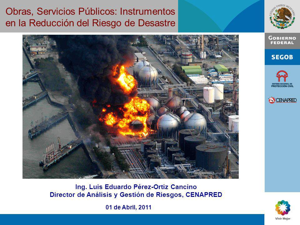Obras, Servicios Públicos: Instrumentos en la Reducción del Riesgo de Desastre 01 de Abril, 2011 Ing. Luis Eduardo Pérez-Ortiz Cancino Director de Aná