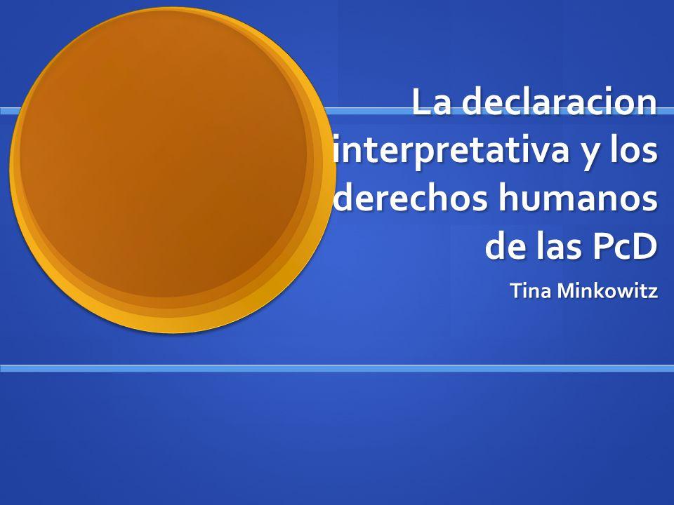 La declaracion interpretativa y los derechos humanos de las PcD Tina Minkowitz