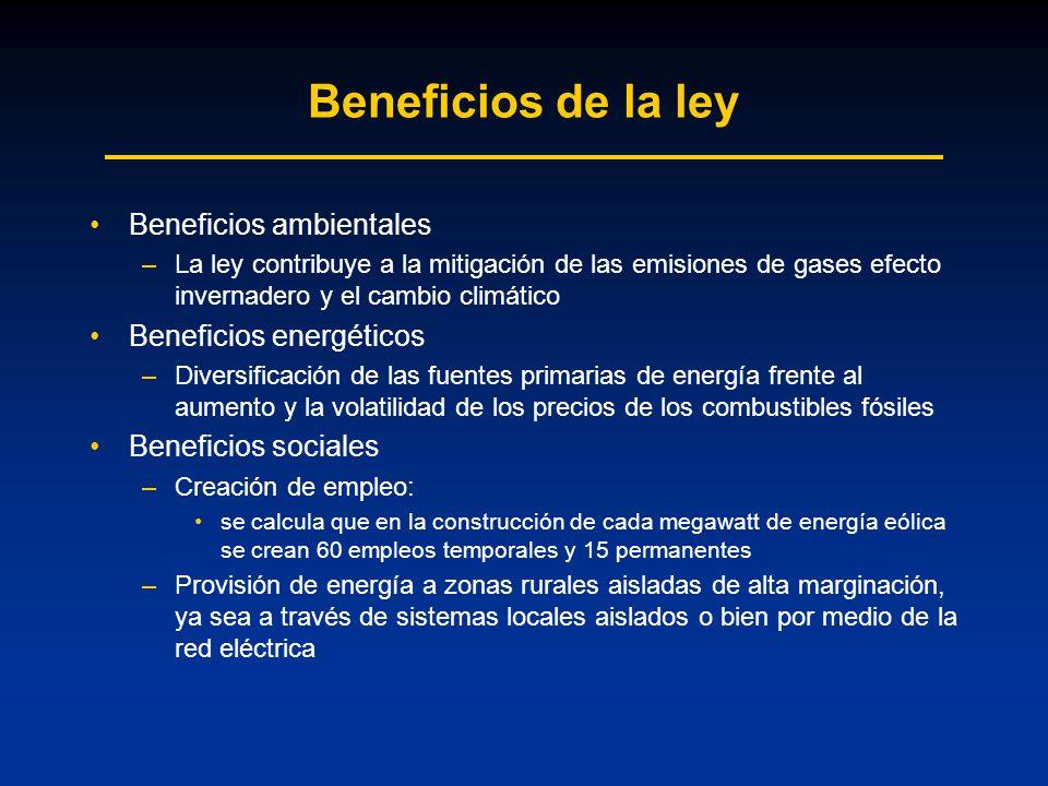 Beneficios de la ley Beneficios ambientales –La ley contribuye a la mitigación de las emisiones de gases efecto invernadero y el cambio climático Beneficios energéticos –Diversificación de las fuentes primarias de energía frente al aumento y la volatilidad de los precios de los combustibles fósiles Beneficios sociales –Creación de empleo: se calcula que en la construcción de cada megawatt de energía eólica se crean 60 empleos temporales y 15 permanentes –Provisión de energía a zonas rurales aisladas de alta marginación, ya sea a través de sistemas locales aislados o bien por medio de la red eléctrica