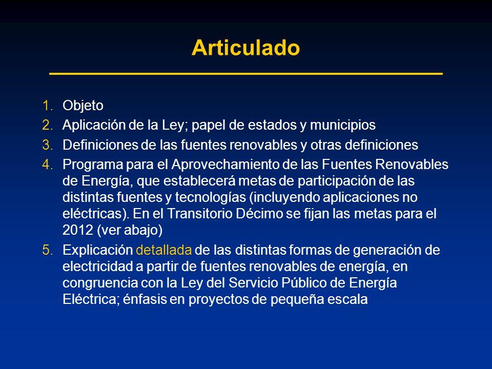 Articulado 1.Objeto 2.Aplicación de la Ley; papel de estados y municipios 3.Definiciones de las fuentes renovables y otras definiciones 4.Programa para el Aprovechamiento de las Fuentes Renovables de Energía, que establecerá metas de participación de las distintas fuentes y tecnologías (incluyendo aplicaciones no eléctricas).
