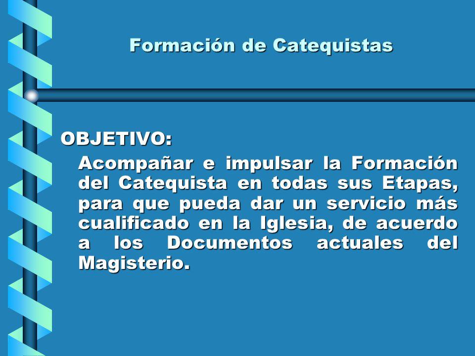 Formación de Catequistas OBJETIVO: Acompañar e impulsar la Formación del Catequista en todas sus Etapas, para que pueda dar un servicio más cualificado en la Iglesia, de acuerdo a los Documentos actuales del Magisterio.