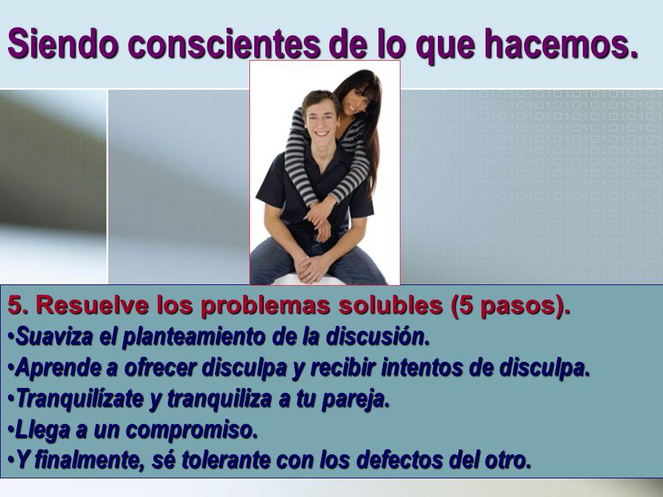 Siendo conscientes de lo que hacemos. 5. Resuelve los problemas solubles (5 pasos). Suaviza el planteamiento de la discusión. Suaviza el planteamiento
