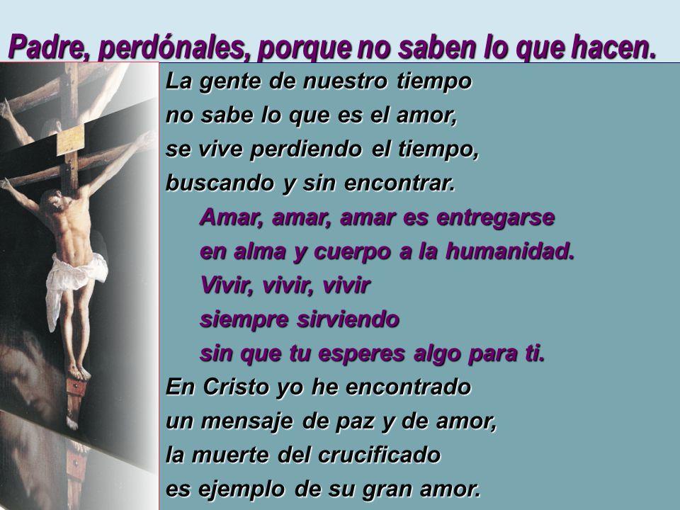 Padre, perdónales, porque no saben lo que hacen. La gente de nuestro tiempo no sabe lo que es el amor, se vive perdiendo el tiempo, buscando y sin enc
