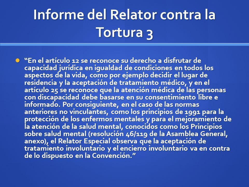 Informe del Relator contra la Tortura 3 En el artículo 12 se reconoce su derecho a disfrutar de capacidad jurídica en igualdad de condiciones en todos