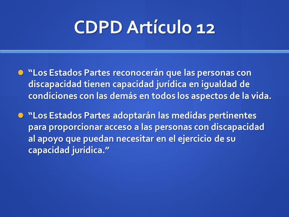 CDPD Artículo 12 Los Estados Partes reconocerán que las personas con discapacidad tienen capacidad jurídica en igualdad de condiciones con las demás e
